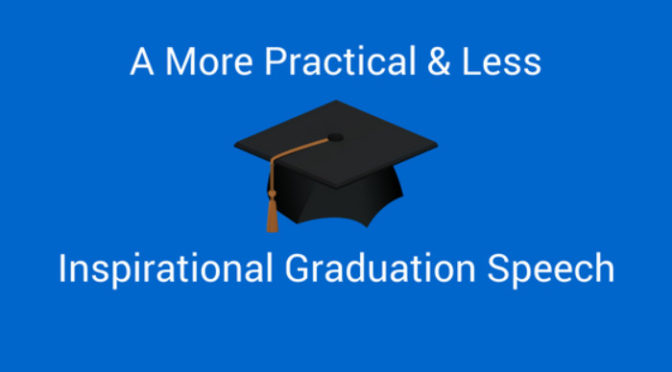 A More Practical & Less Inspirational Graduation Speech